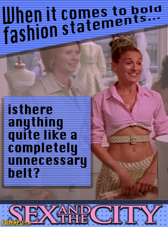 When it comes to bold fashion statements... isthere anything quite like a completely unnecessary belt? SEXINECITYI AND THE