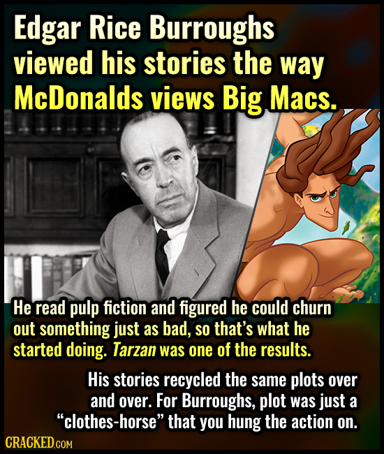 Edgar Rice Burroughs viewed his stories the way McDonalds views Big Macs. He read pulp fiction and figured he could churn out something just as bad, S