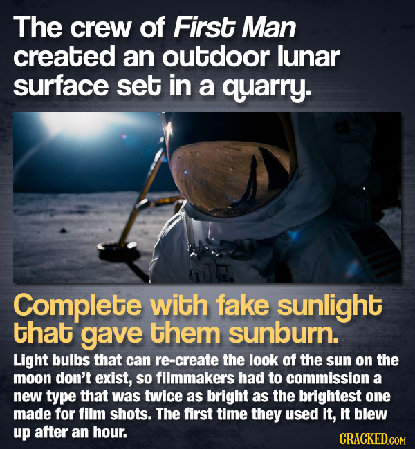 The crew of First Man created an outdoor lunar surface set in a quarry. Complete with fake sunlight that gave them sunburn. Light bulbs that can re-cr