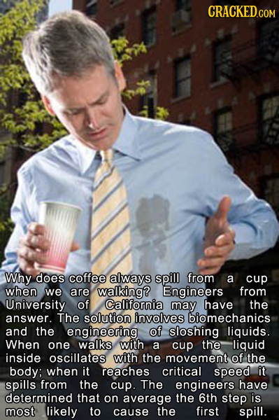 CRACKED.COM Why does coffee always spill from a cup when we are walking? Engineers from University of California may have the answer. The solution inv