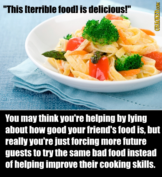 This Iterrible foodl is delicious! CRACKEDCON You may think you're helping by lying about how good your friend's food is, but really you're just for