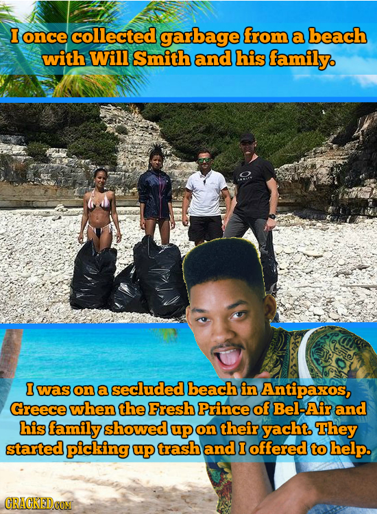 I once collected garbage from a beach with Will Smith and his family. I was on a secluded beach in Antipaxos, Greece when the Fresh Prince of Bel-Air