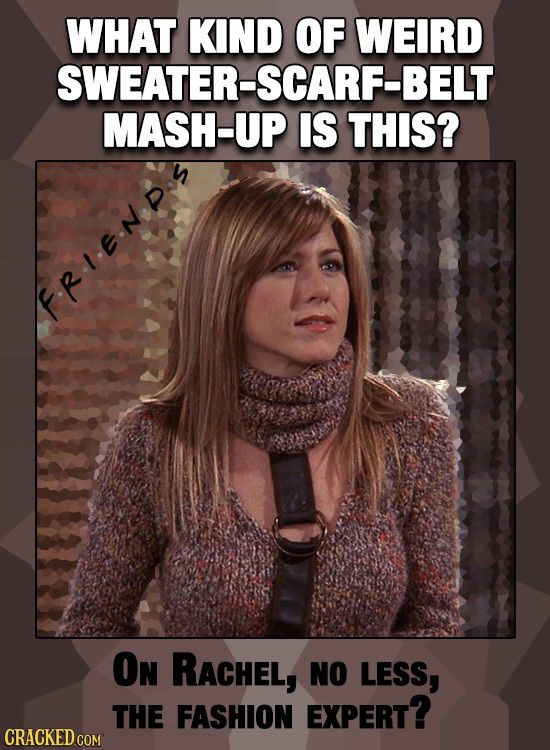 WHAT KIND OF WEIRD SWEATER-SCARF-BELT MASH-UP IS THIS? .REN ON RACHEL, NO LESS, THE FASHION EXPERT? CRACKED COM