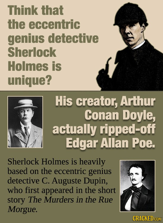 Think that the eccentric genius detective Sherlock Holmes is unique? His creator, Arthur Conan Doyle, actually ripped-off Edgar Allan Poe. Sherlock Ho