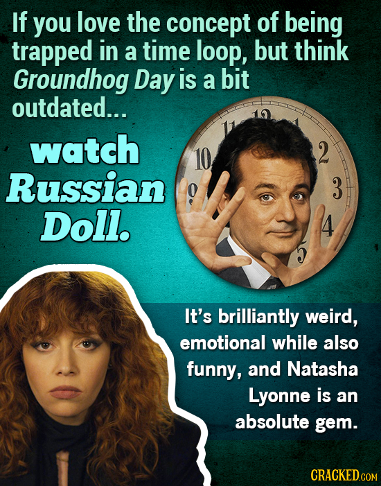 If you love the concept of being trapped in a time loop, but think Groundhog Day is a bit outdated... watch 2 Russian 3 Doll. It's brilliantly weird,