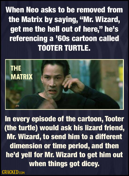 When Neo asks to be removed from the Matrix by saying, Mr. Wizard, get me the hell out of here, he's referencing a '60s cartoon called TOOTER TURTLE