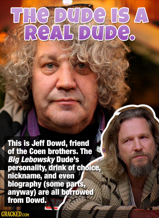 THE DUDE IS A REAL DUde. This is Jeff Dowd, friend of the Coen brothers. The Big Lebowsky Dude's personality, drink of choice, nickname, AND even biog