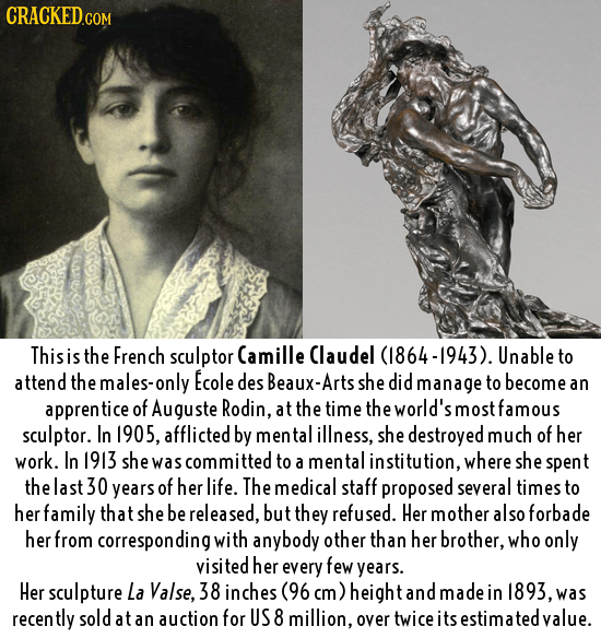 CRACKED.COM This is the French sculptor Camille Claudel 64-1943). Unable to attend the males-only Ecole des Beaux-Arts she did manage to become an app