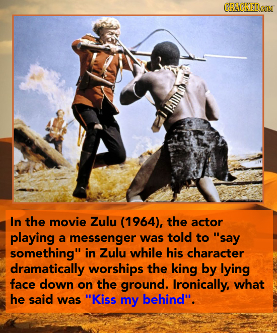 CRACKED.CON n In the movie Zulu (1964), the actor playing a messenger was told to say something in Zulu while his character dramatically worships th