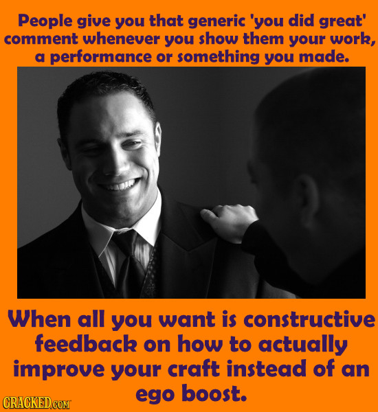 People give you that generic 'you did great' comment whenever you show them your work, a performance or something you made. When all you want is const