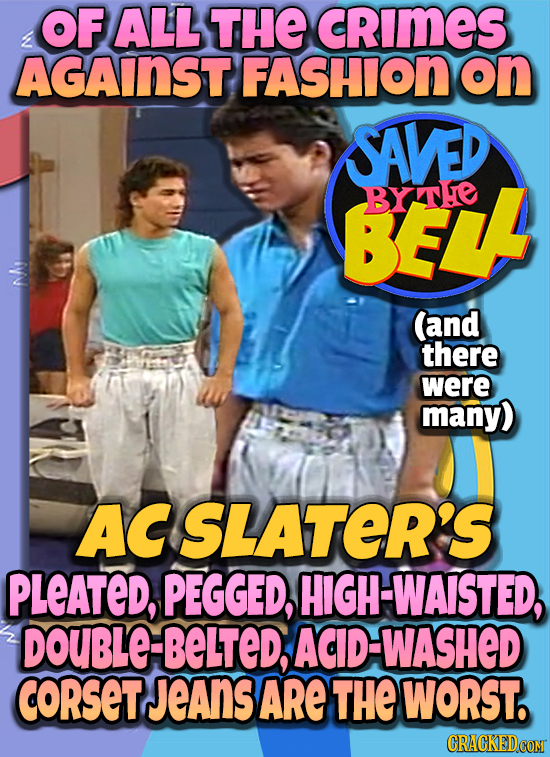 OF ALL THE cRImES AGAINST FASHION on SAVED BEL BXTHe (and there were many) ACSLATER'S PLEATED, PEGGED, HIGH-WAISTED, DOUBLE BELTED, AD-WASHED coRSetJe