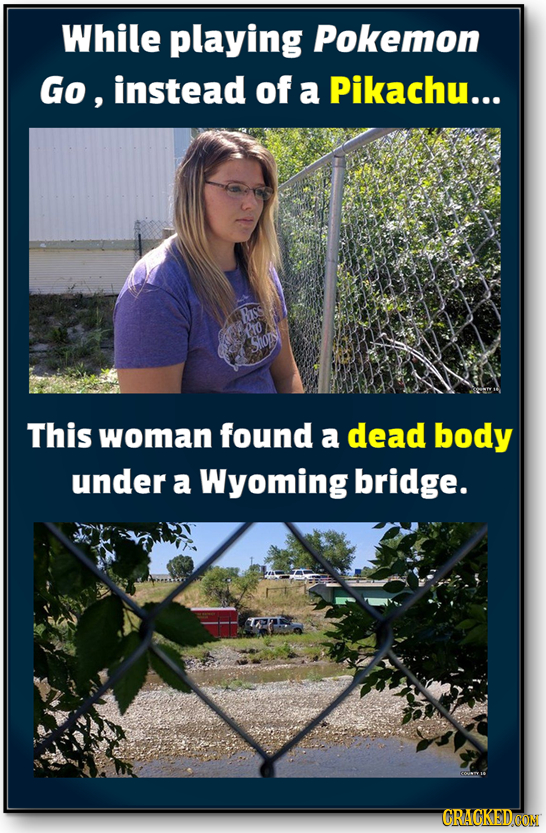 While playing Pokemon Go, instead of a Pikachu... Riss PIo hon This woman found a dead body under a Wyoming bridge. CRACKEDCON