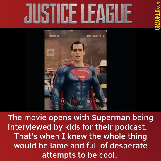 JUSTICE LEAGUE CRACKED COM 00:00:10 Feb 12 2015 0 LIS 11 The movie opens with Superman being interviewed by kids for their podcast. That's when I knew