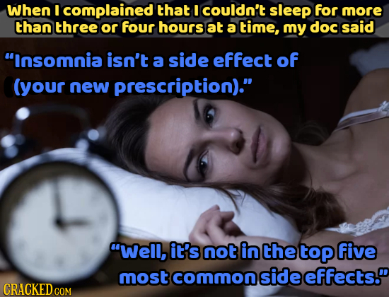 When I complained that I couldn't sleep for more than three or four hours at a time, my doc said Insomnia isn't a side effect of (your new prescripti
