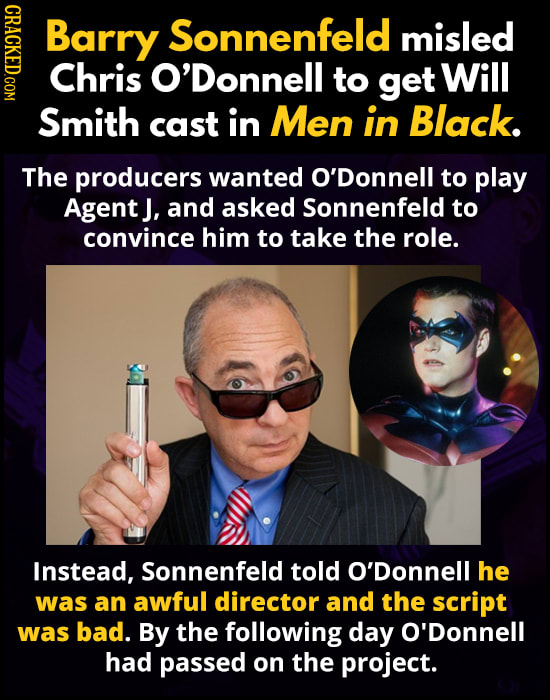 CRAor Barry Sonnenfeld misled Chris O'Donnell to get Will Smith cast in Men in Black. The producers wanted O'Donnell to play Agent j, and asked Sonnen