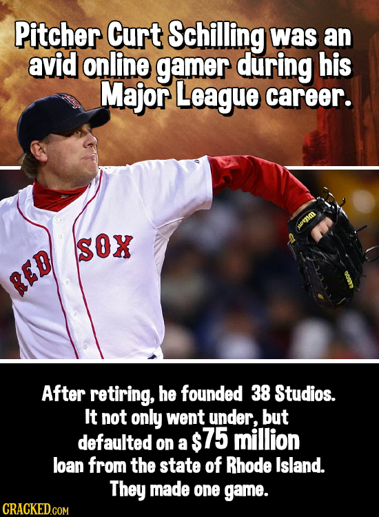 Pitcher Curt Schilling was an avid online gamer during his Major League career. Sox RED After retiring, he founded 38 Studios. It not only went under,