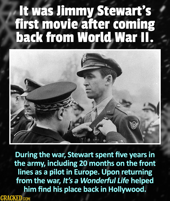 It was Jimmy Stewart's first movie after coming back from World War ll. During the war, Stewart spent five years in the army, including 20 months on t