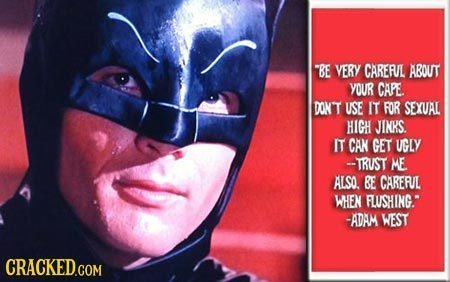 BE VERY CARERUL ABOUT YOUR CAPE. DONT USE IT FOR SEXUAL HIGH JINKS. IT CAN GET UGLY -TRUST ME ALSO BE CARERUL WHEN FLUSHING. -ADAM WEST