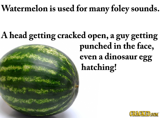 Watermelon is used for sounds. many foley A head getting cracked open, a guy getting punched in the face, even dinosaur a egg hatching! CRACKEDOON