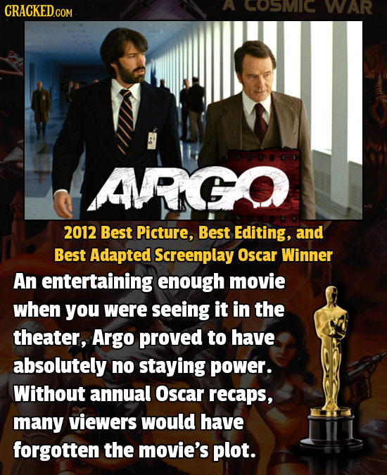 CRACKED GO A COSMIC WAR ARGO 2012 Best Picture, Best Editing, and Best Adapted Screenplay Oscar Winner An entertaining enough movie when you were seei