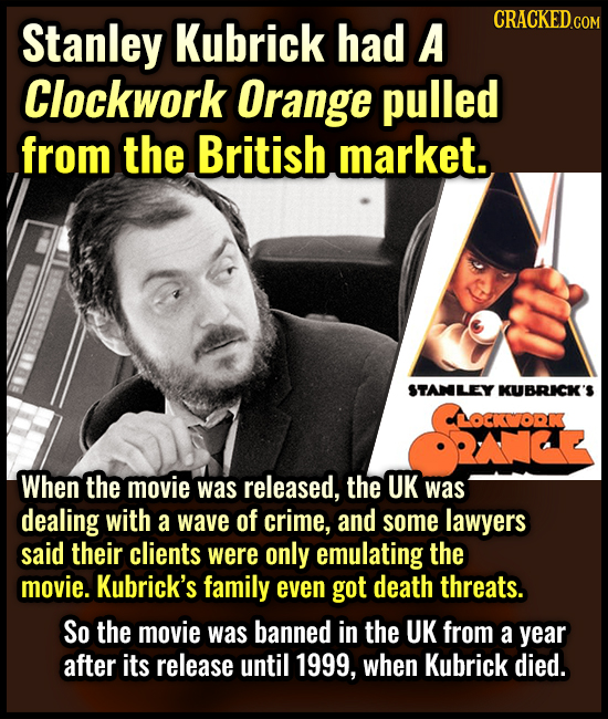 Stanley Kubrick had A CRACKED.cor Clockwork Orange pulled from the British market. STANLEY KUBRICK'S OCORK When the movie was released, the UK was dea