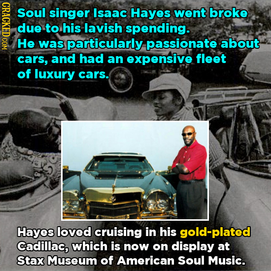 GRACT Soul singer Isaac Hayes went broke due to his lavish spending. He was particularly passionate about cars, and had an expensive fleet of luxury c