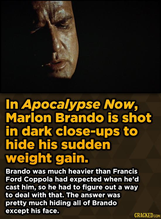 Unpredictably Weird Decisions That Gave Us Major Movie MomenIn Apocalypse Now, Marlon Brando is shot in dark close-ups to hide his sudden weight gain.