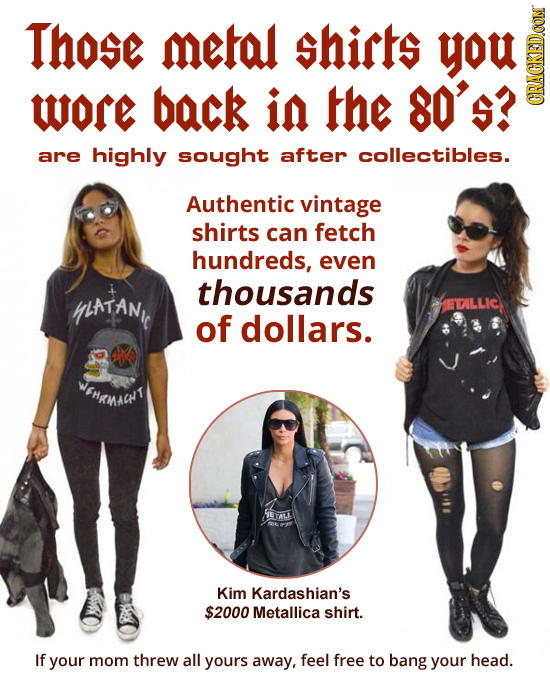 Those metal shirts ou WOr back in the 80'5? CRACKED.OON are highly sought after collectibles. Authentic vintage shirts can fetch hundreds, even thousa