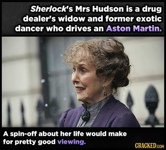Sherlock's Mrs Hudson is a drug dealer's widow and former exotic dancer who drives an Aston Martin. A spin-off about her life would make for pretty go