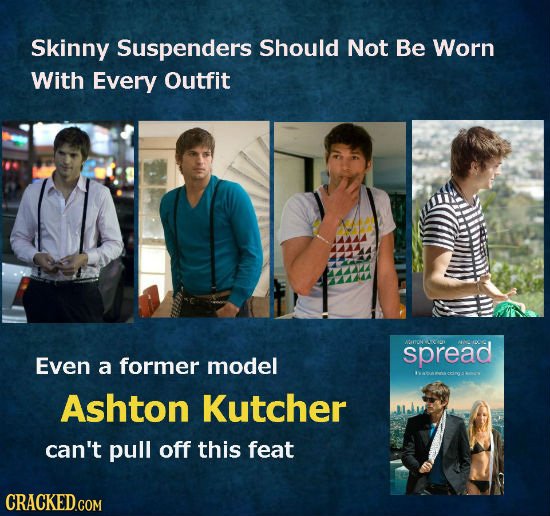 Skinny Suspenders Should Not Be Worn With Every Outfit spread Even a former model Cir: Ashton Kutcher can't pull off this feat CRACKED.COM