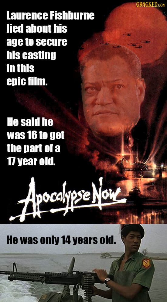 CRACKED.COM Laurence Fishburne lied about his age to secure his casting in this epic film. He said he was 16 to get the part of a 17 year old. Arcalie
