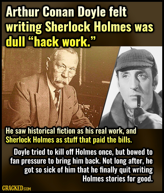 Arthur Conan Doyle felt writing Sherlock Holmes was dull hack work. He saw historical fiction as his real work, and Sherlock Holmes as stuff that pa