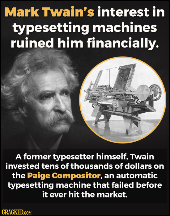 Mark Twain's interest in typesetting machines ruined him financially. A former typesetter himself, Twain invested tens of thousands of dollars on the