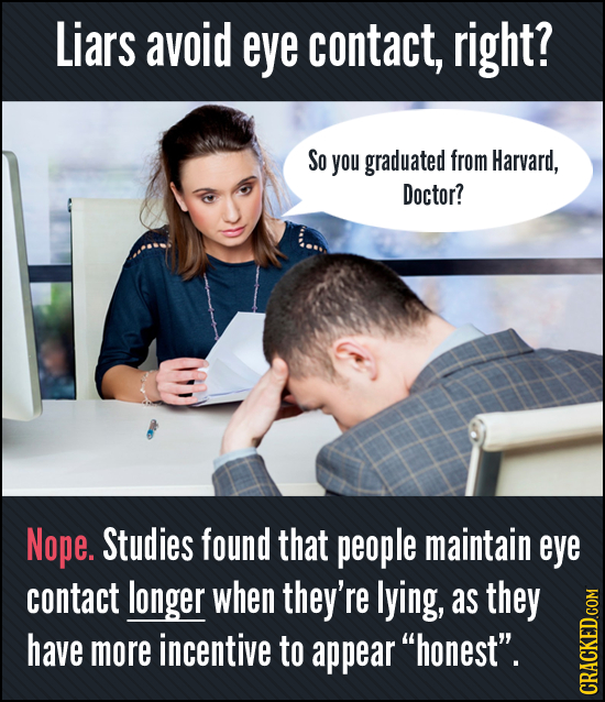 Liars avoid eye contact, right? SO you graduated from Harvard, Doctor? Nope. Studies found that people maintain eye contact longer when they're lying,