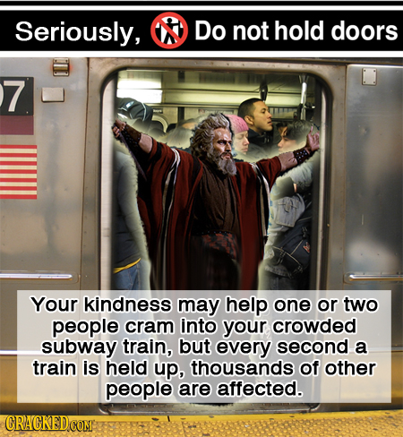 Seriously, Do not hold doors 7 Your kindness may help one or two people cram into your crowded subway train, but every second a train is held up, thou