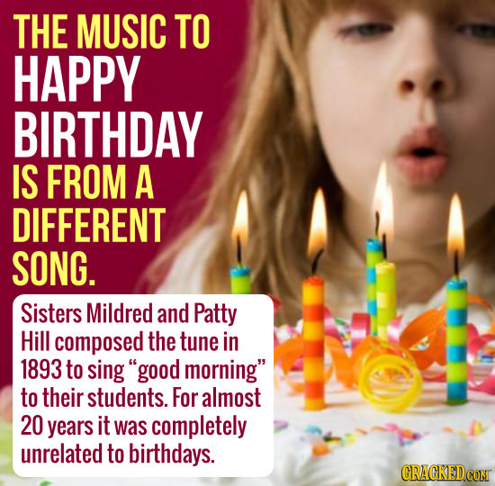 THE MUSIC TO HAPPY BIRTHDAY IS FROM A DIFFERENT SONG. Sisters Mildred and Patty Hill composed the tune in 1893 to sing good morning to their student