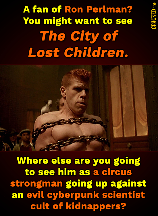 A fan of Ron Perlman? You might want to see The City of Lost Children. Where else are you going to see him as a circus strongman going up against an e