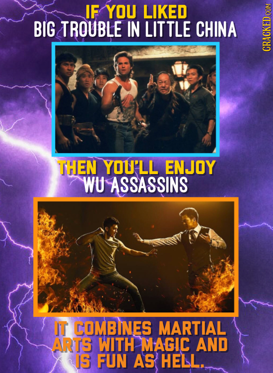 IF YOU LIKED BIG TROUBLE IN LITTLE CHINA CRAGh THEN YOU'LL ENJOY WU ASSASSINS IT COMBINES MARTIAL ARTS WITH MAGIC AND IS FUN AS HELL.