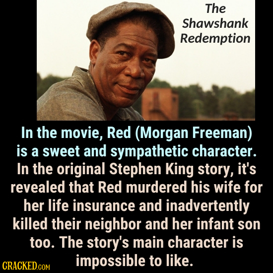 The Shawshank Redemption In the movie, Red (Morgan Freeman) is a sweet and sympathetic character. In the original Stephen King story, it's revealed th
