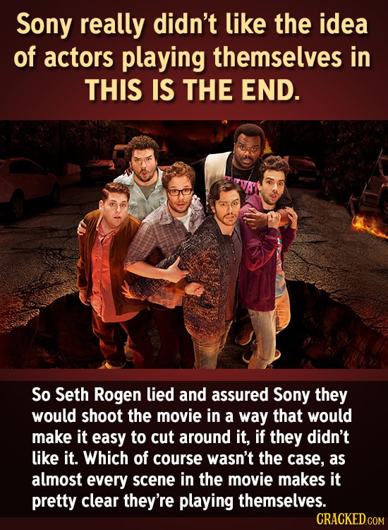 Sony really didn't like the idea of actors playing themselves in THIS IS THE END. So Seth Rogen lied and assured Sony they would shoot the movie in a