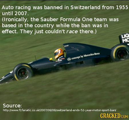 Auto racing was banned in Switzerland from 1955 until 2007. (Ironically, the Sauber Formula One team was based in the country while the ban was in eff