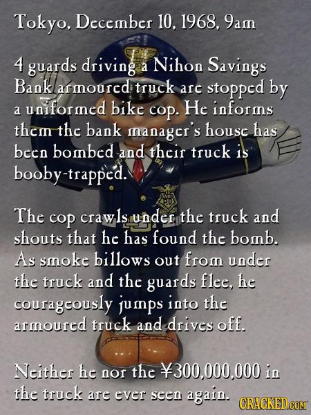 Tokyo, Deccmnber 10. 1968, 9amn 4 guards driving Nihon a Savings Bank armnourcd truck are stopped by uniformncd bike He informs a cop. them the bank m