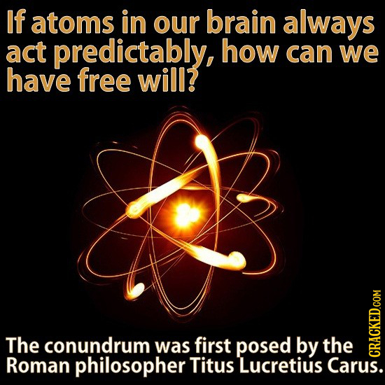 If atoms in our brain always act predictably, how can we have free will? The conundrum was first posed by the Roman philosopher Titus Lucretius Carus.