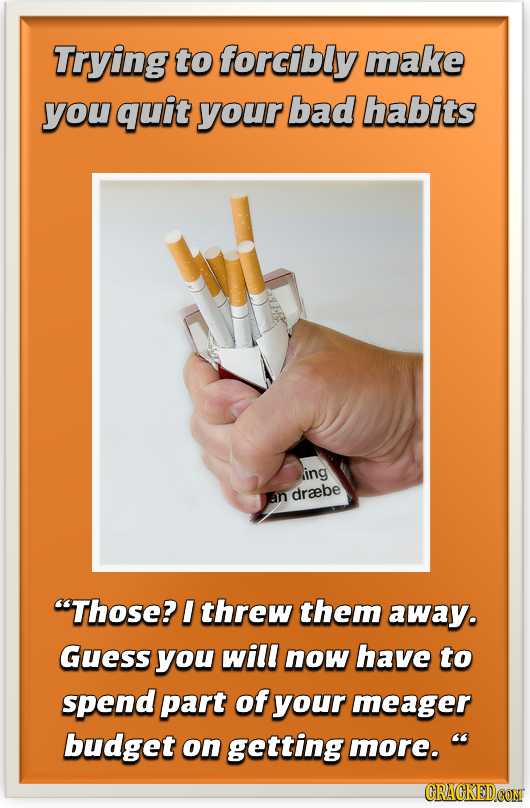 Trying to forcibly make you quit your bad habits ling an draebe 'Those? I threw them away. Guess you will now have to spend part of your meager budge