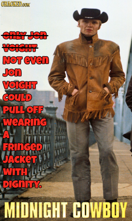 CRACKEDOON cy Jon CICIST NOT even JoN VOIGHT COULD PULL OFF WeARING A FRINGED JACKET WITH DIGNITY MIDNIGHT COWBOY