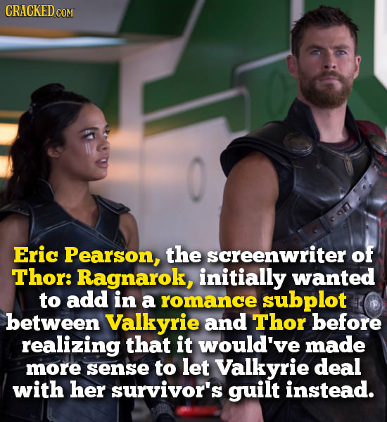 CRACKED COM Eric Pearson, the screenwriter of Thor: Ragnarok, initially wanted to add in a romance subplot between Valkyrie and Thor before realizing