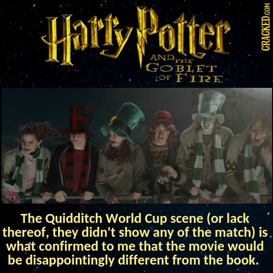 Harly Dotter AND The GOBLET :OF FIRE The Quidditch World Cup scene (or lack thereof, they didn't show any of the match) is at confirmed to me that the