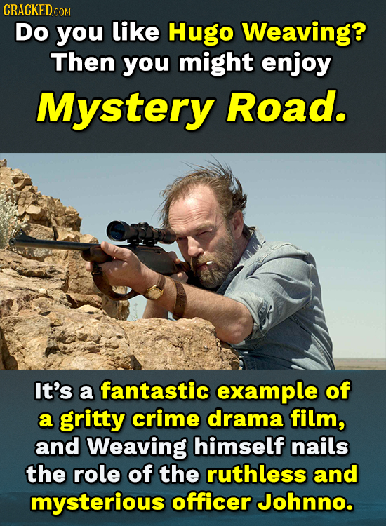 CRACKEDC COM Do you like Hugo Weaving? Then you might enjoy Mystery Road. It's a fantastic example of a gritty crime drama film, and Weaving himself n