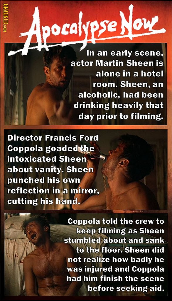 CRACKED COM Apocalr Now In an early scene, actor Martin Sheen is alone in a hotel room. Sheen, an alcoholic, had been drinking heavily that day prior