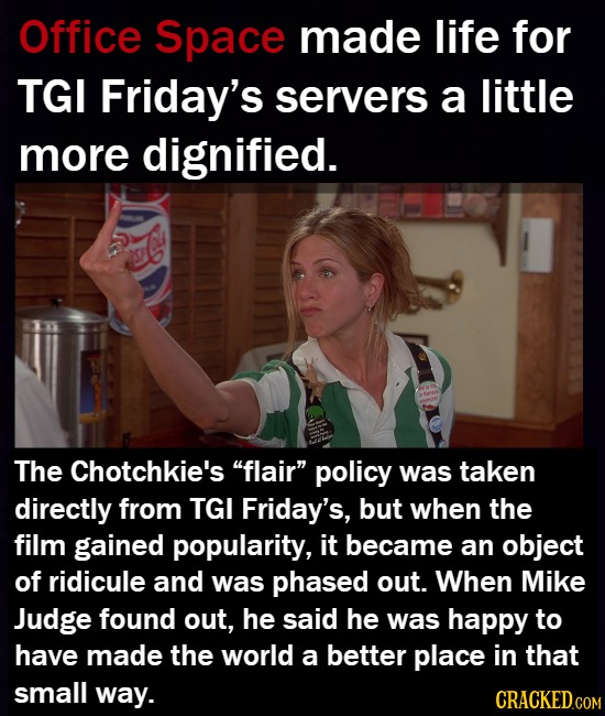 Office Space made life for TGI Friday's servers a little more dignified. The Chotchkie's flair policy was taken directly from TGI Friday's, but when